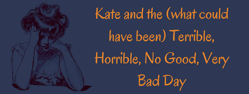 Kate and the (what could have been) Terrible, Horrible, No Good, Very Bad Day